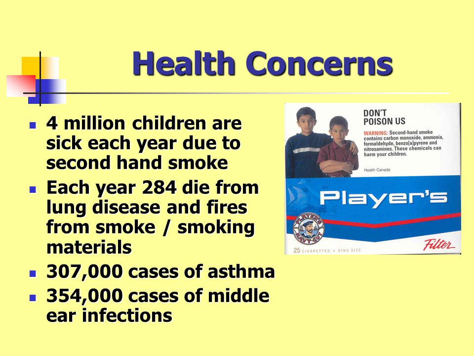 Health Concerns 4 million children are sick each year due to second hand smoke.