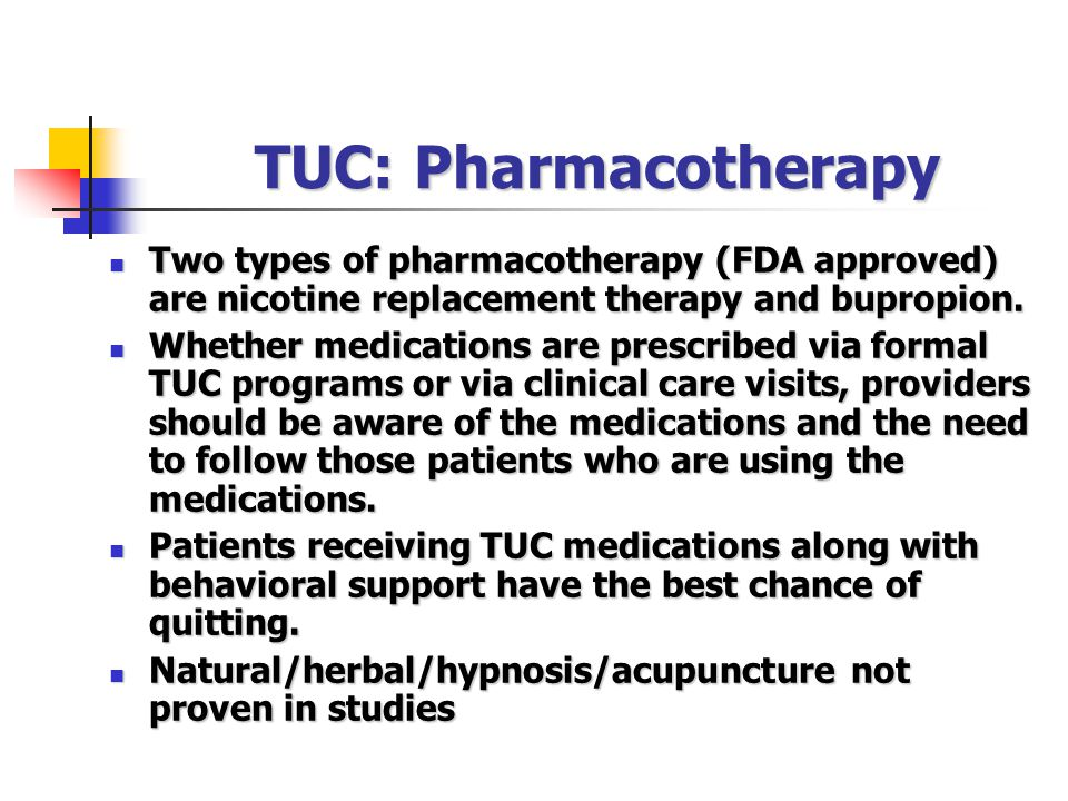 TUC: Pharmacotherapy Two types of pharmacotherapy (FDA approved) are nicotine replacement therapy and bupropion.