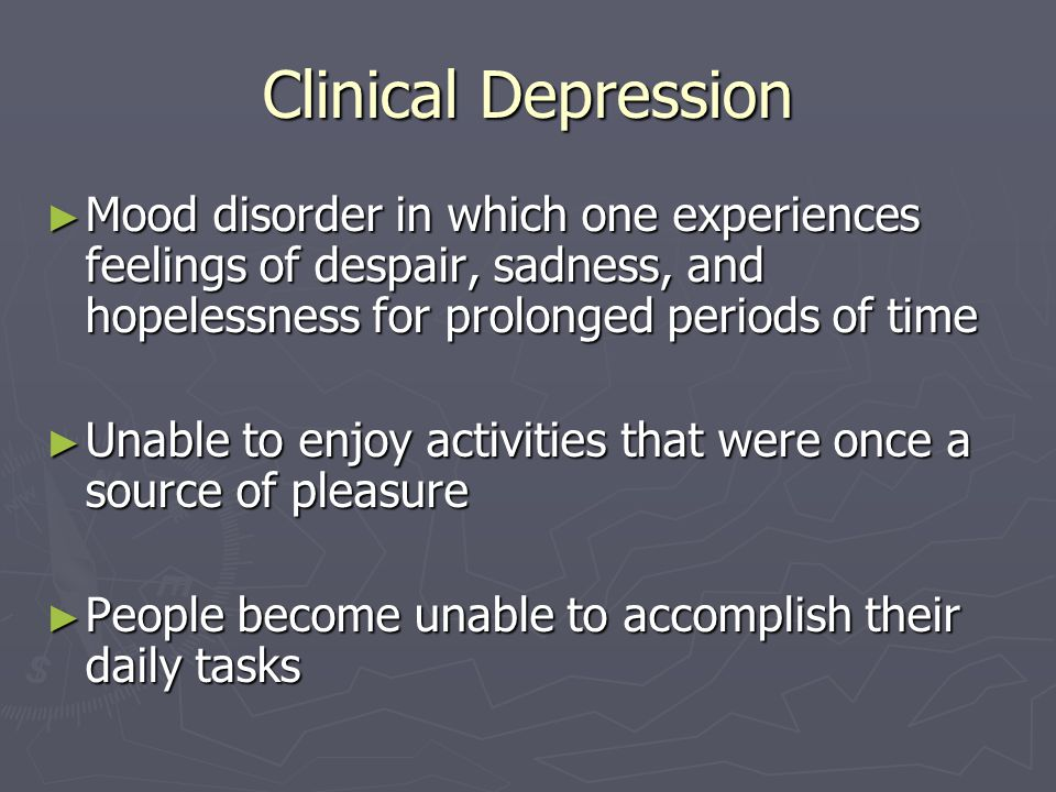 Clinical Depression Mood disorder in which one experiences feelings of despair, sadness, and hopelessness for prolonged periods of time.