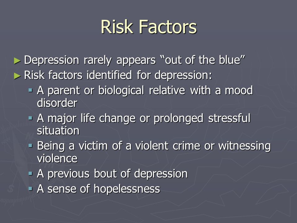 Risk Factors Depression rarely appears out of the blue