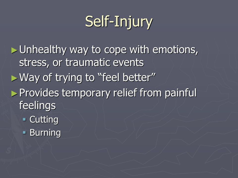 Self-Injury Unhealthy way to cope with emotions, stress, or traumatic events. Way of trying to feel better