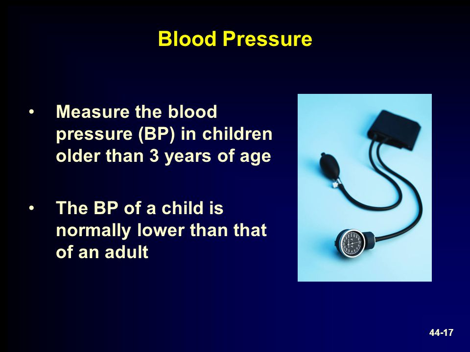 Blood Pressure Measure the blood pressure (BP) in children older than 3 years of age. The BP of a child is normally lower than that of an adult.