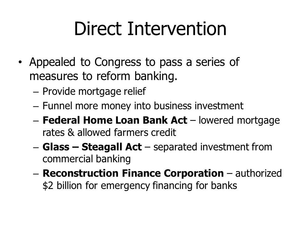 Direct Intervention Appealed to Congress to pass a series of measures to reform banking. Provide mortgage relief.