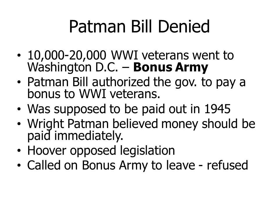 Patman Bill Denied 10,000-20,000 WWI veterans went to Washington D.C. – Bonus Army. Patman Bill authorized the gov. to pay a bonus to WWI veterans.