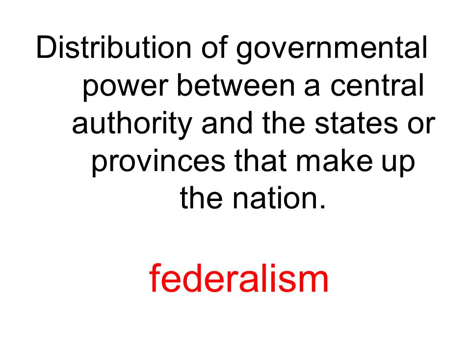 Distribution of governmental power between a central authority and the states or provinces that make up the nation.