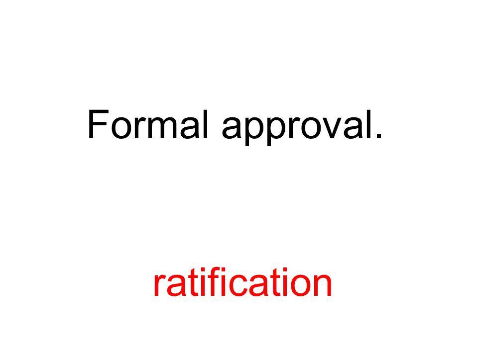 Formal approval. ratification