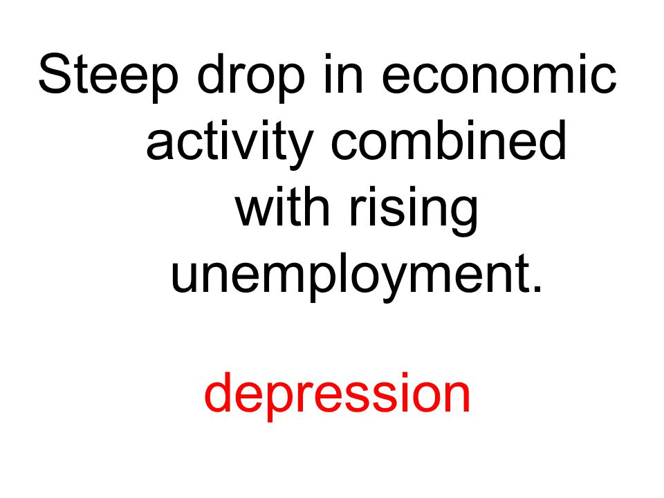 Steep drop in economic activity combined with rising unemployment.