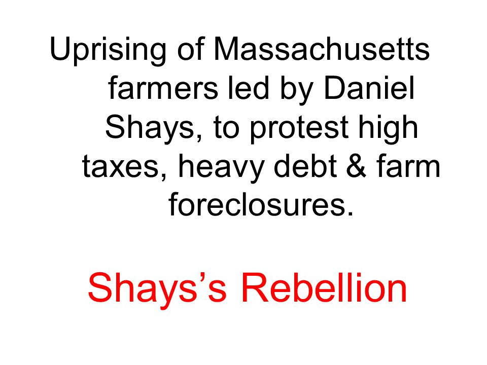 Uprising of Massachusetts farmers led by Daniel Shays, to protest high taxes, heavy debt & farm foreclosures.