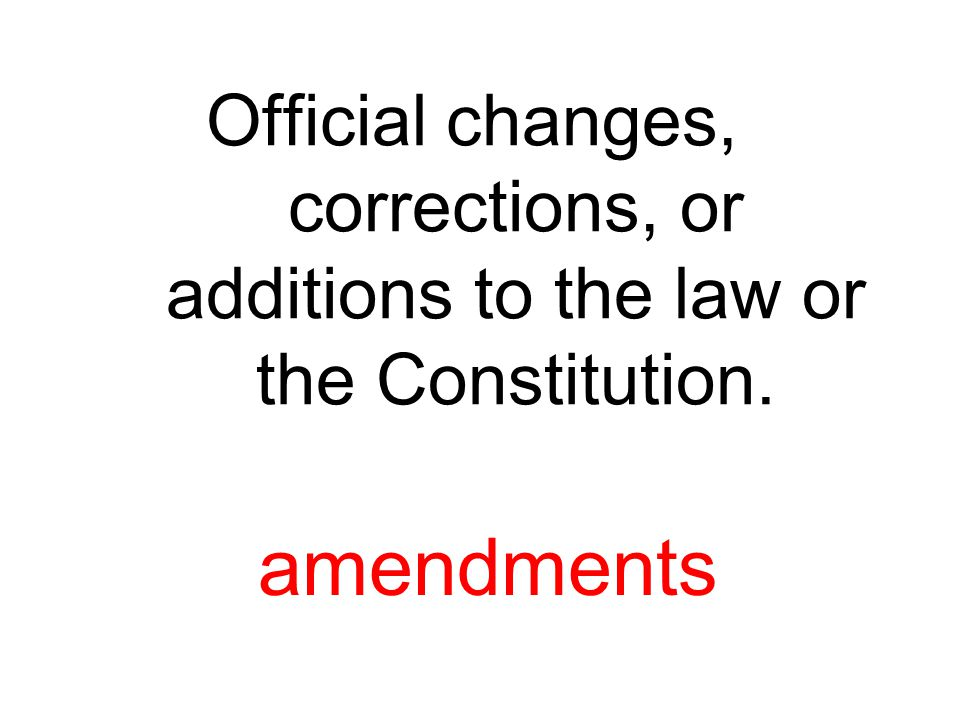 Official changes, corrections, or additions to the law or the Constitution.