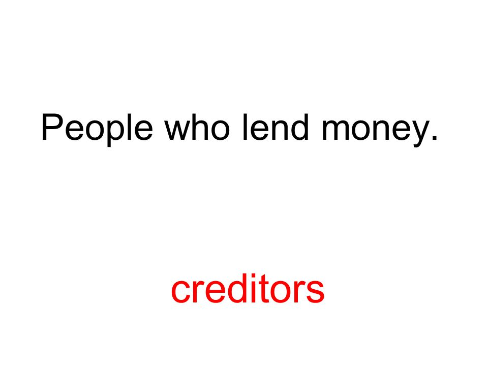People who lend money. creditors