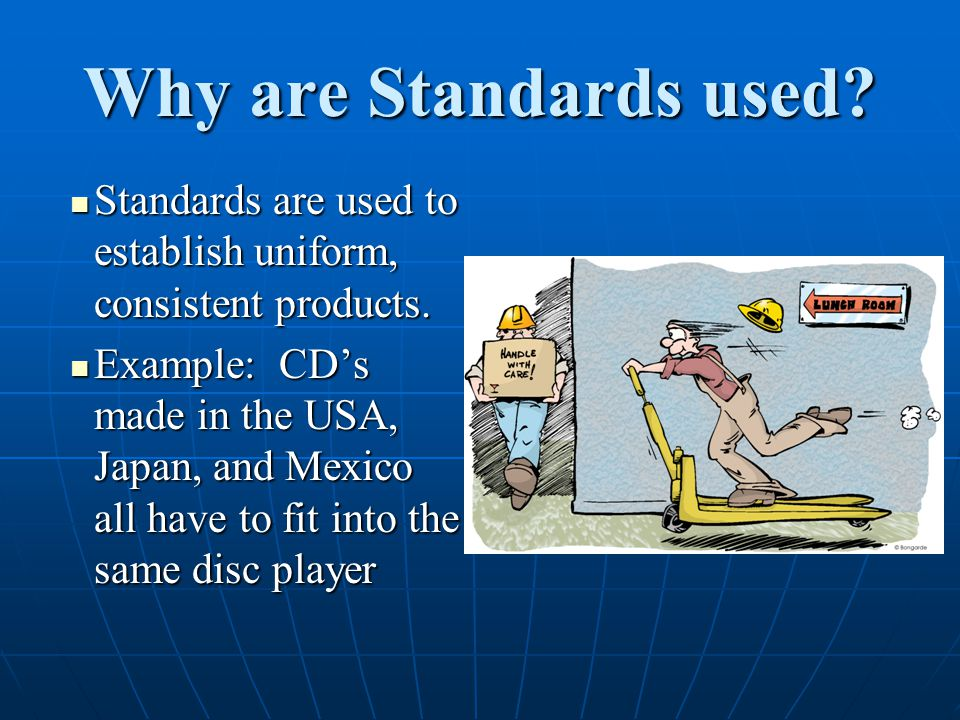 Why are Standards used Standards are used to establish uniform, consistent products.