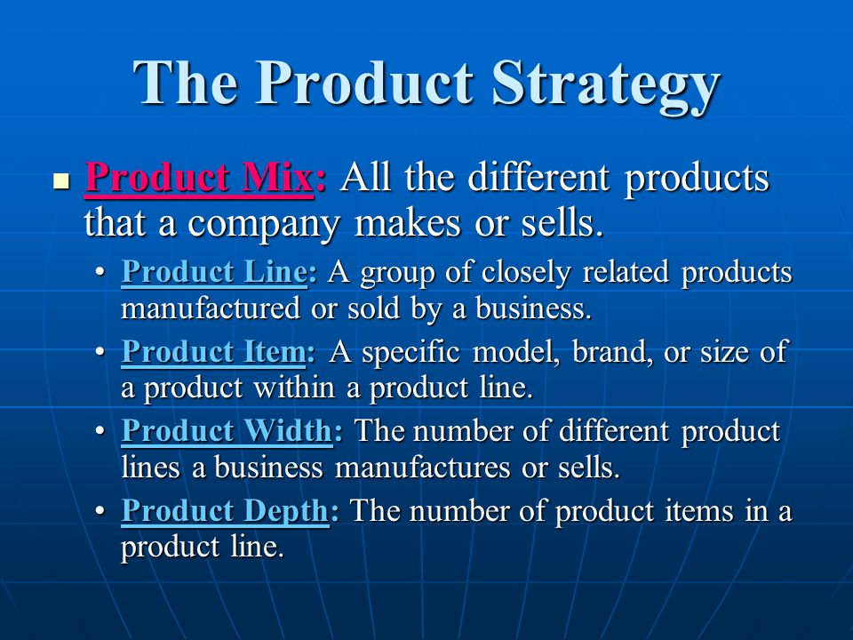 The Product Strategy Product Mix: All the different products that a company makes or sells.