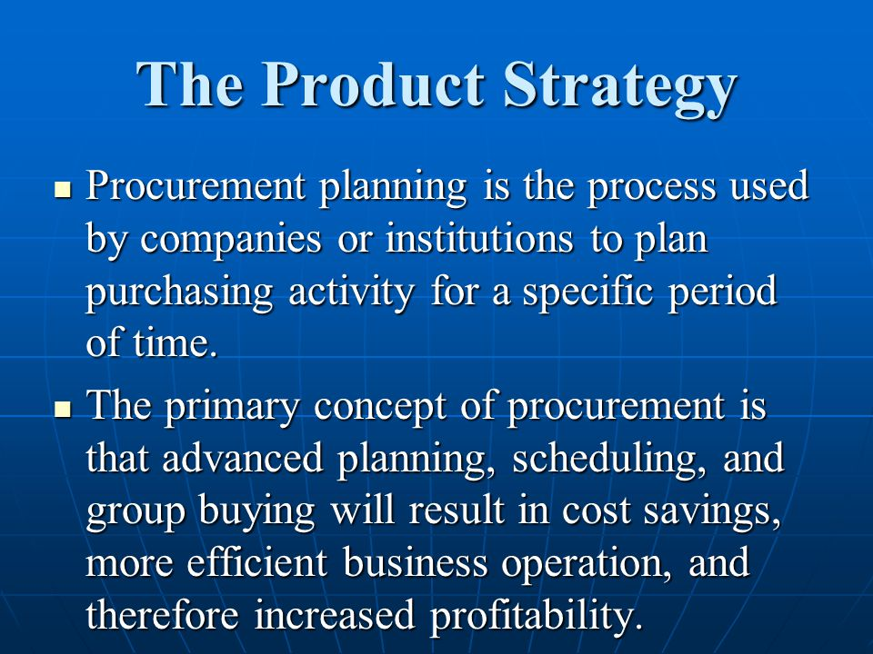 The Product Strategy Procurement planning is the process used by companies or institutions to plan purchasing activity for a specific period of time.