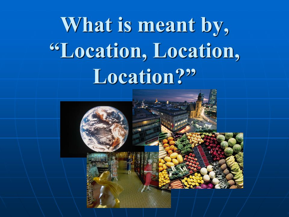 What is meant by, Location, Location, Location