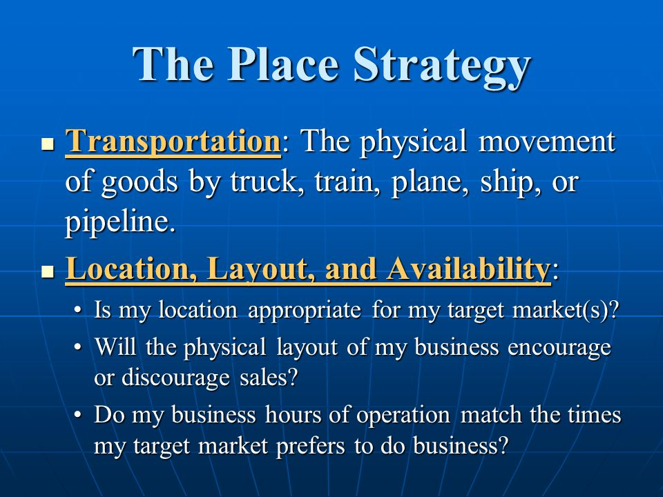 The Place Strategy Transportation: The physical movement of goods by truck, train, plane, ship, or pipeline.