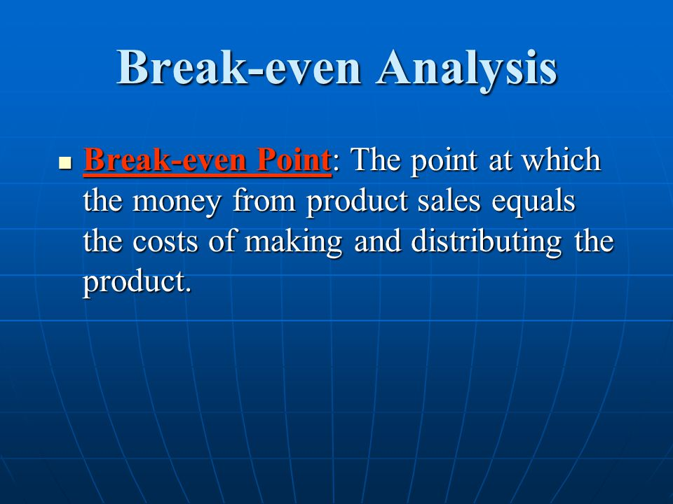 Break-even Analysis Break-even Point: The point at which the money from product sales equals the costs of making and distributing the product.