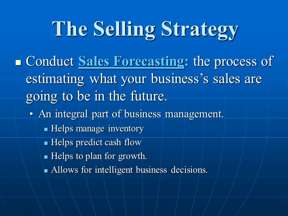 The Selling Strategy Conduct Sales Forecasting: the process of estimating what your business's sales are going to be in the future.