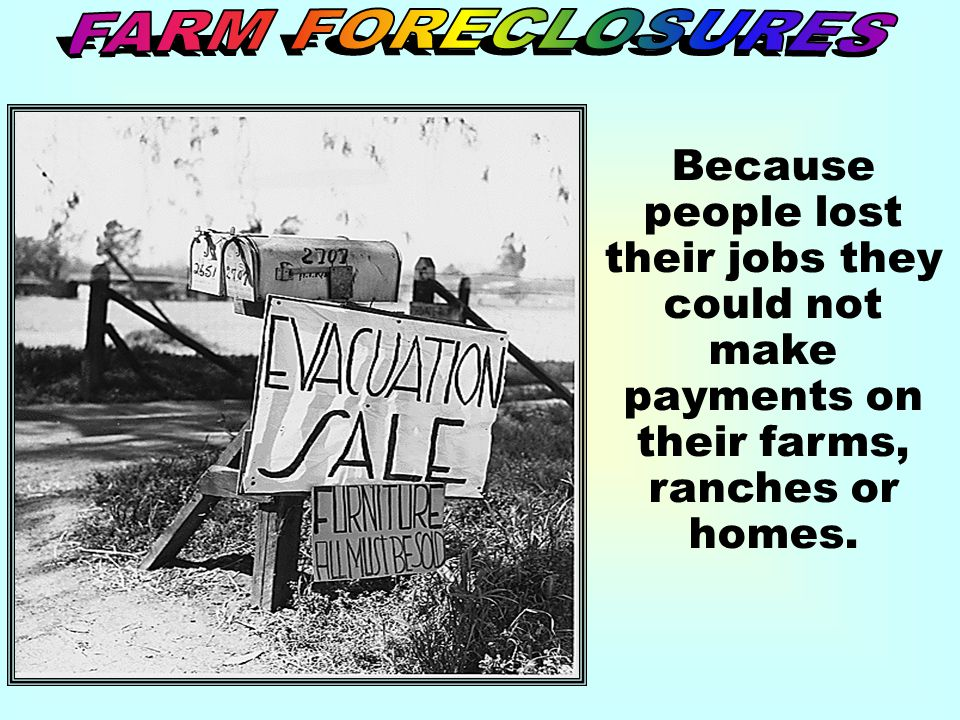 FARM FORECLOSURES Because people lost their jobs they could not make payments on their farms, ranches or homes.