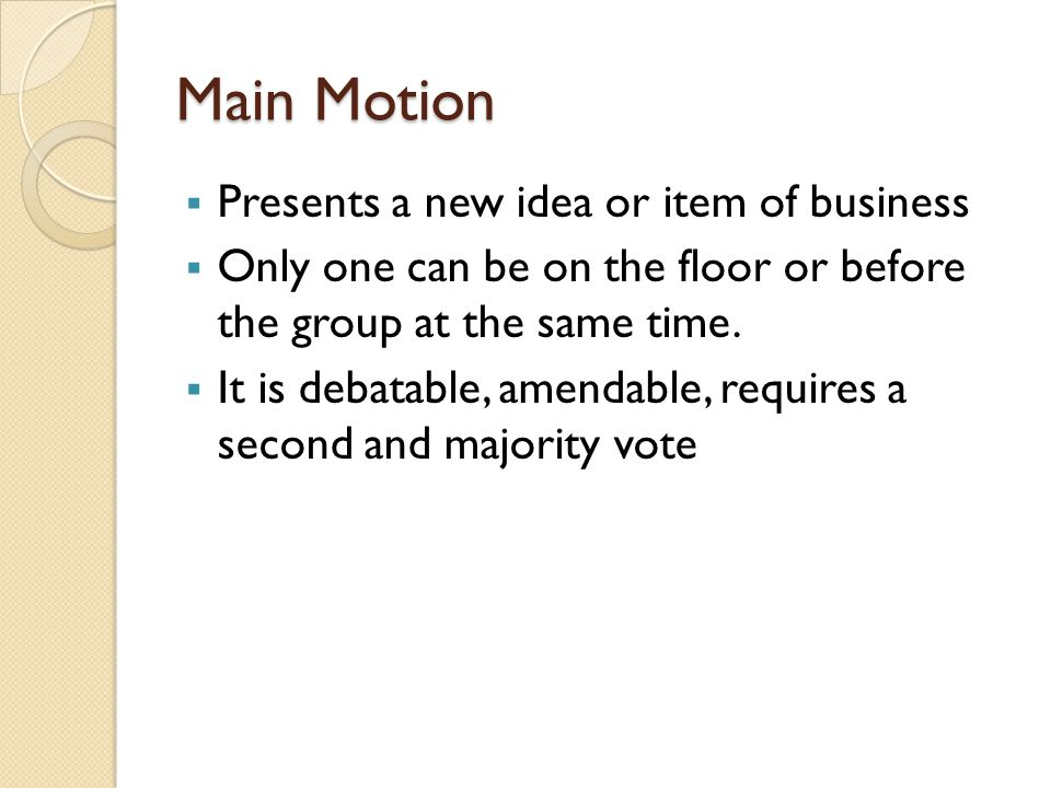 Main Motion Presents a new idea or item of business