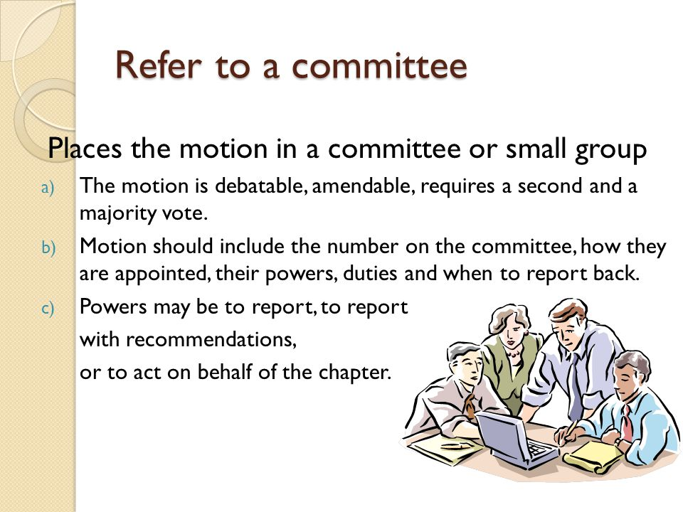 Refer to a committee Places the motion in a committee or small group