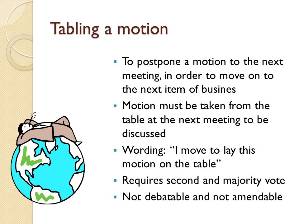 Tabling a motion To postpone a motion to the next meeting, in order to move on to the next item of busines.