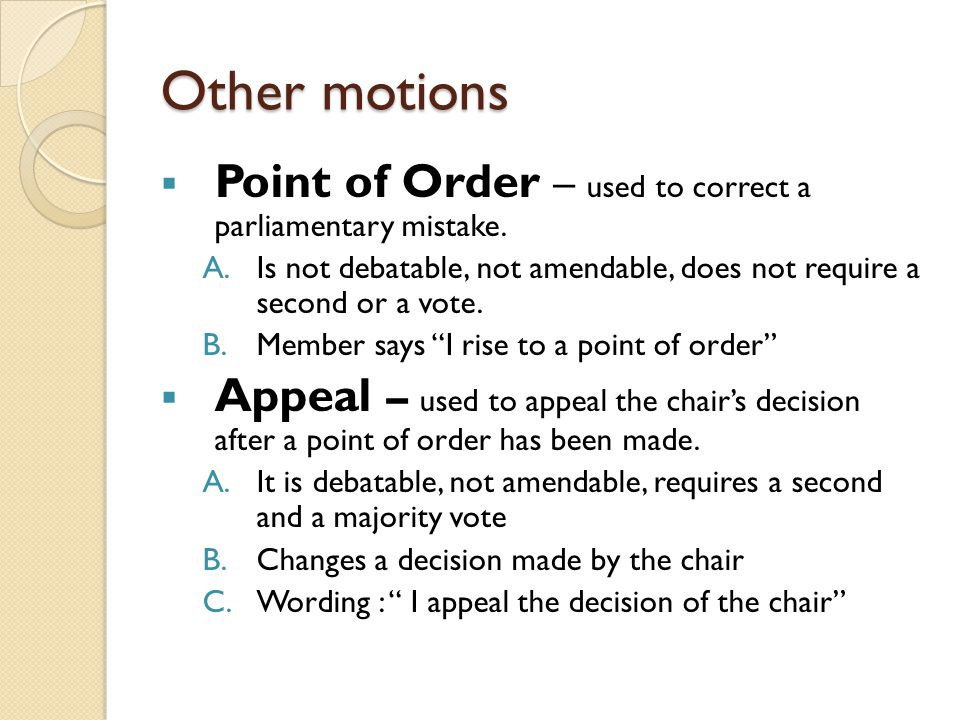 Other motions Point of Order – used to correct a parliamentary mistake. Is not debatable, not amendable, does not require a second or a vote.