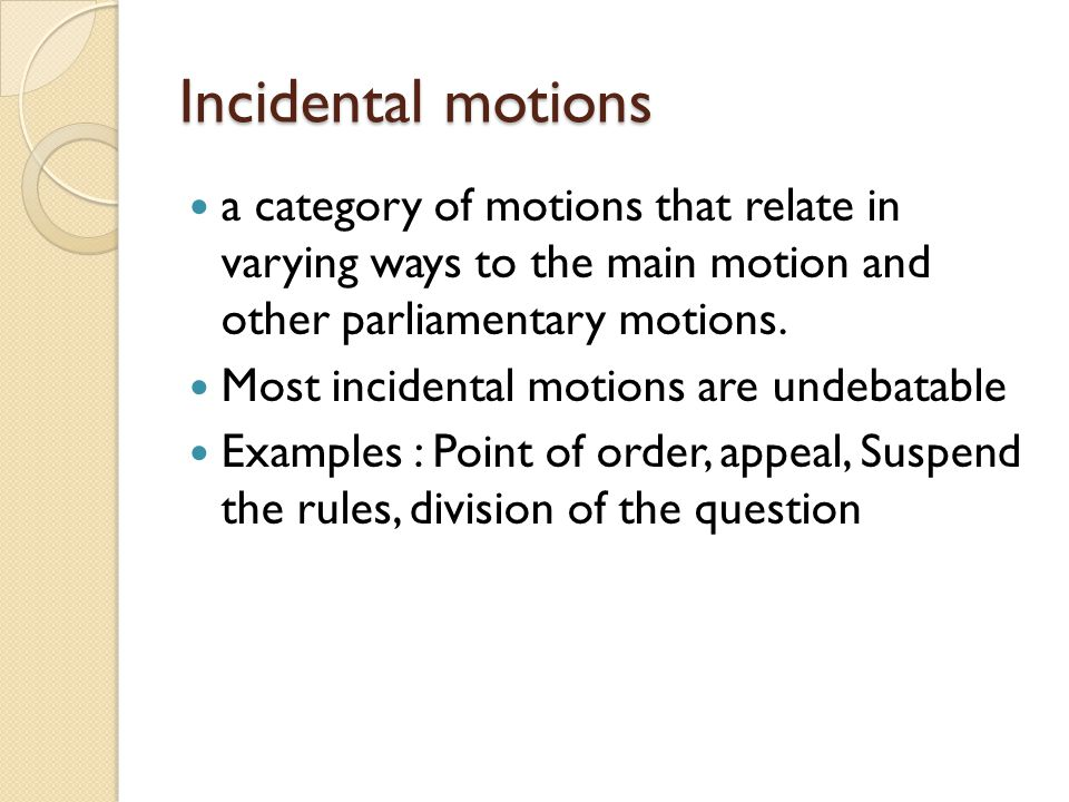 Incidental motions a category of motions that relate in varying ways to the main motion and other parliamentary motions.