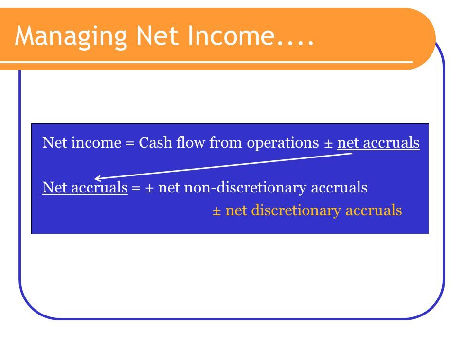 Managing Net Income.... Net income = Cash flow from operations ± net accruals. Net accruals = ± net non-discretionary accruals.