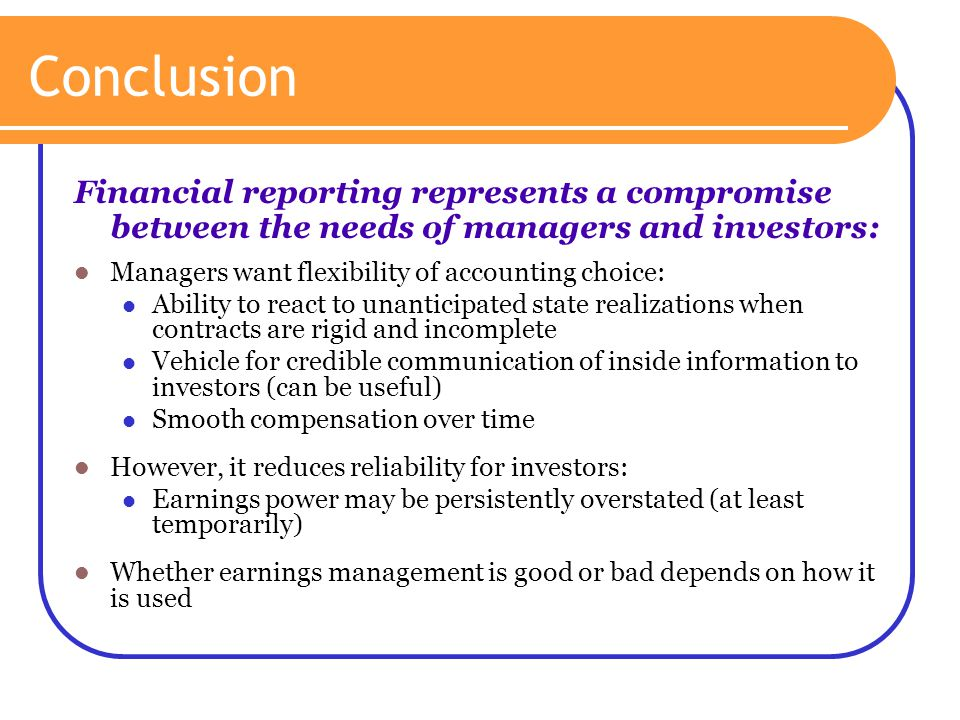Conclusion Financial reporting represents a compromise between the needs of managers and investors: