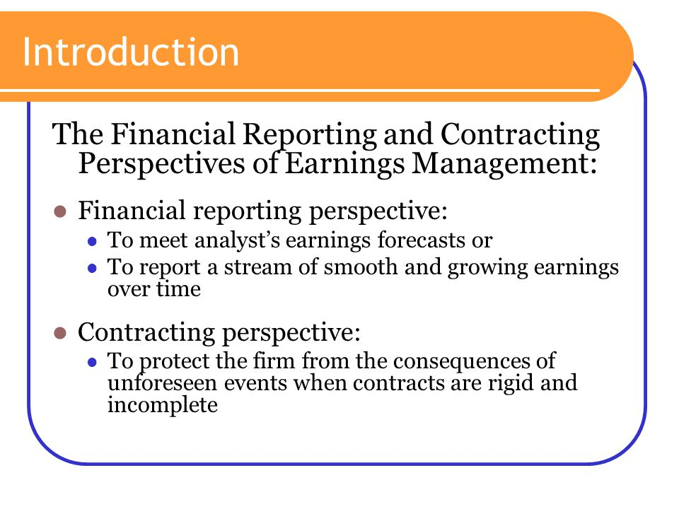 Introduction The Financial Reporting and Contracting Perspectives of Earnings Management: Financial reporting perspective: