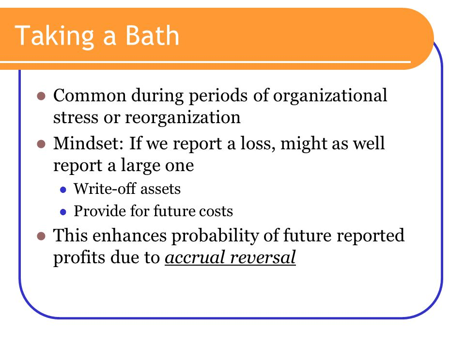 Taking a Bath Common during periods of organizational stress or reorganization. Mindset: If we report a loss, might as well report a large one.