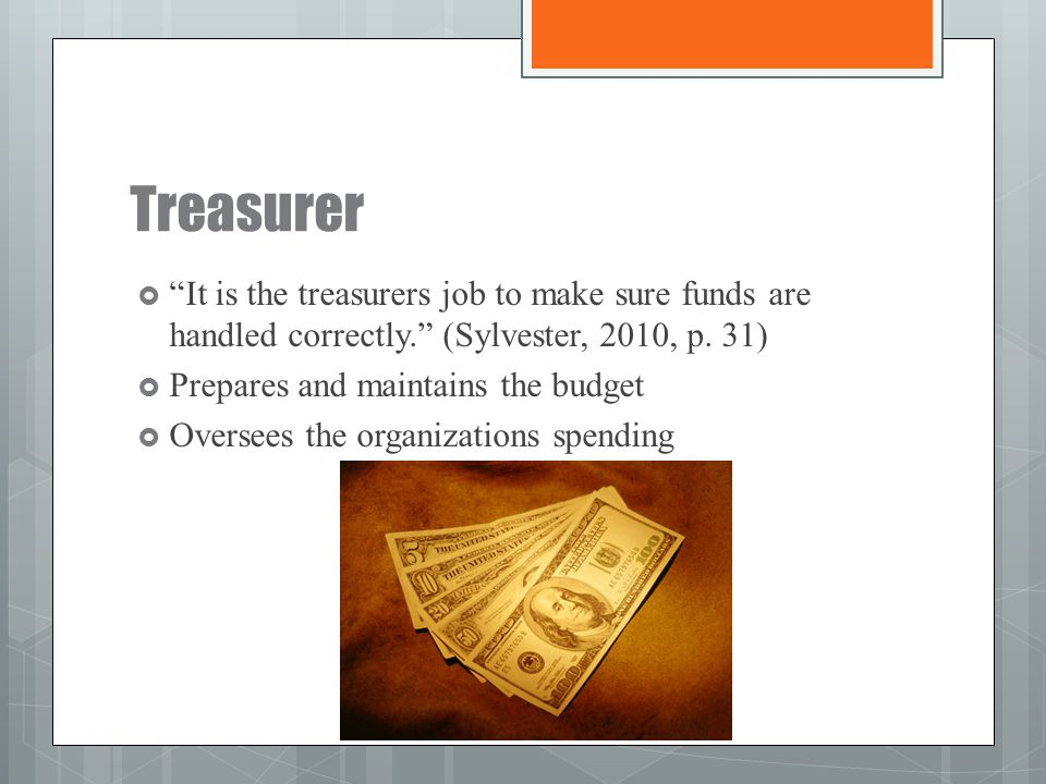Treasurer It is the treasurers job to make sure funds are handled correctly. (Sylvester, 2010, p. 31)