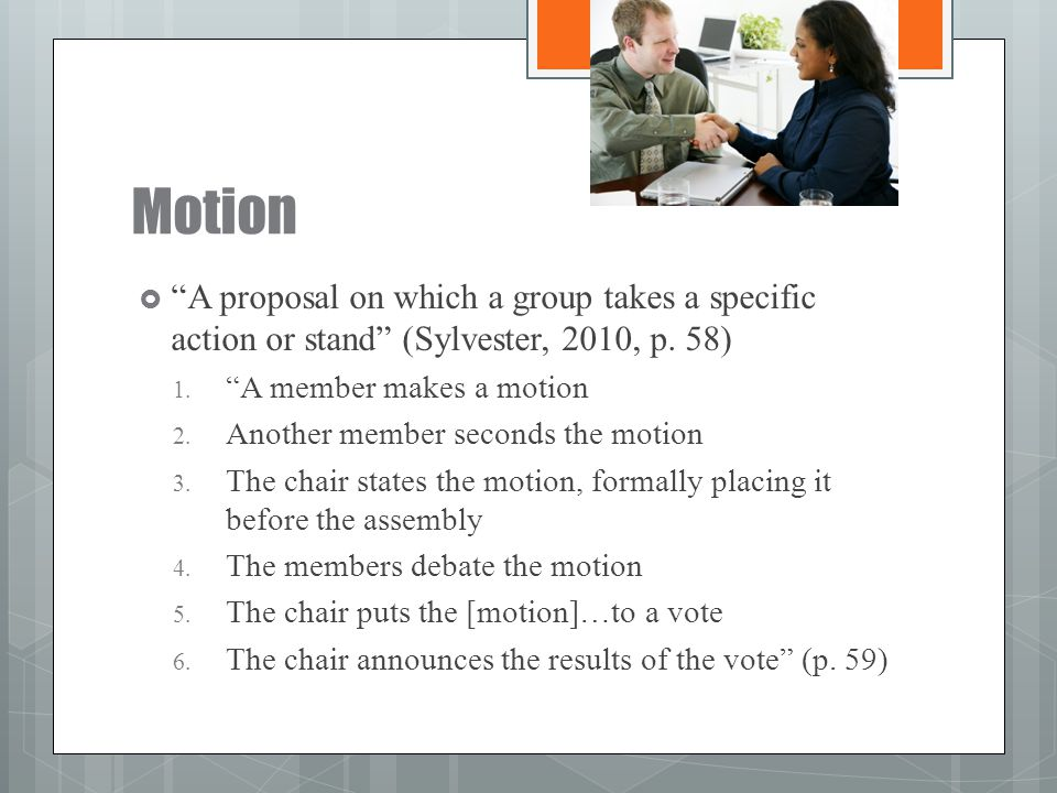 Motion A proposal on which a group takes a specific action or stand (Sylvester, 2010, p. 58) A member makes a motion.