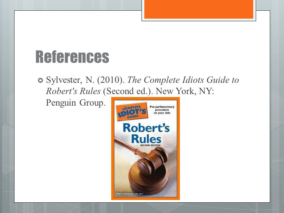 References Sylvester, N. (2010). The Complete Idiots Guide to Robert s Rules (Second ed.).