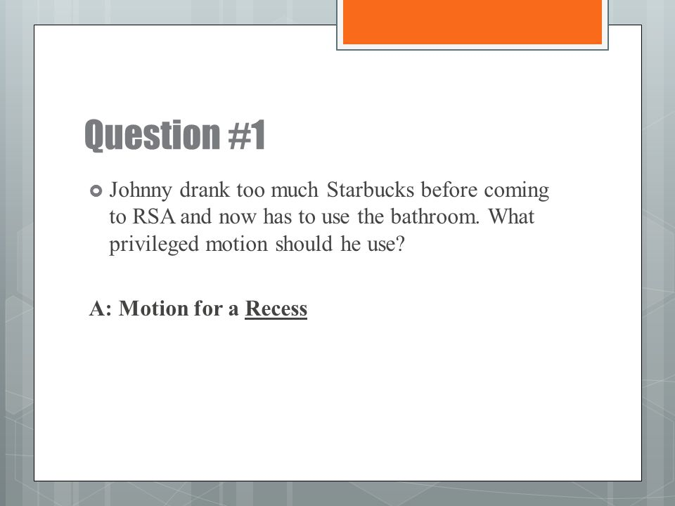 Question #1 Johnny drank too much Starbucks before coming to RSA and now has to use the bathroom. What privileged motion should he use