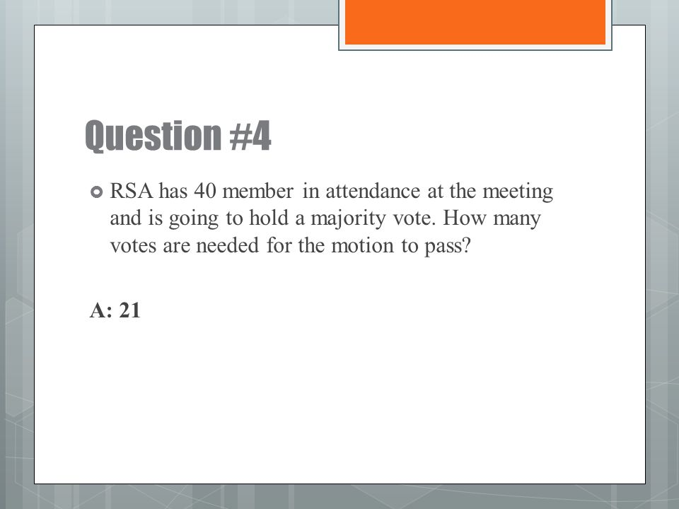 Question #4 RSA has 40 member in attendance at the meeting and is going to hold a majority vote. How many votes are needed for the motion to pass