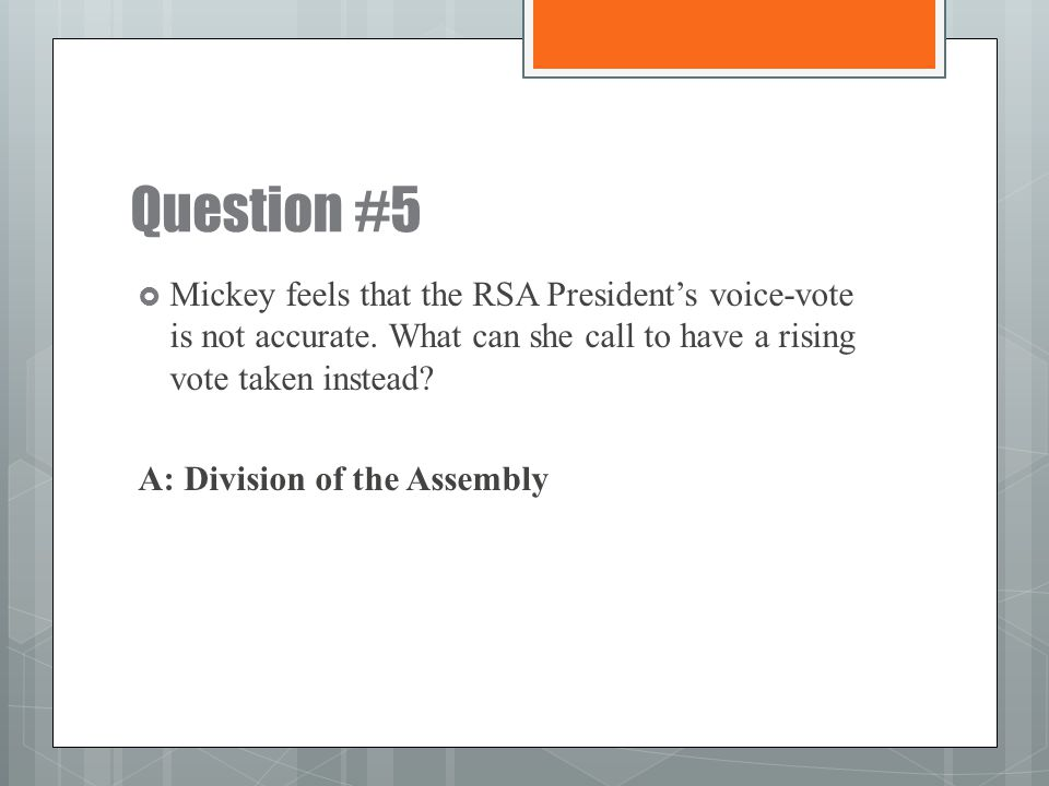 Question #5 Mickey feels that the RSA President's voice-vote is not accurate. What can she call to have a rising vote taken instead