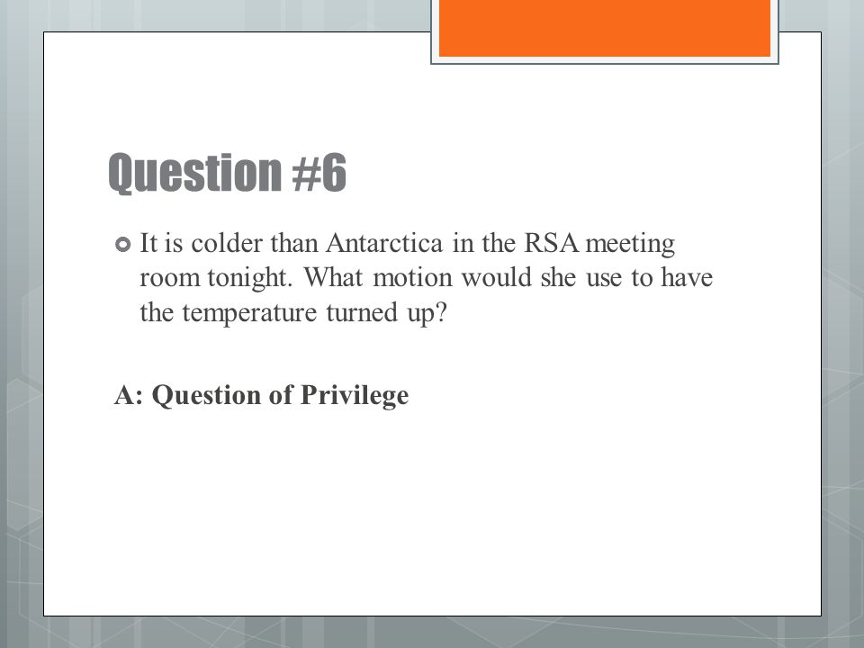 Question #6 It is colder than Antarctica in the RSA meeting room tonight. What motion would she use to have the temperature turned up