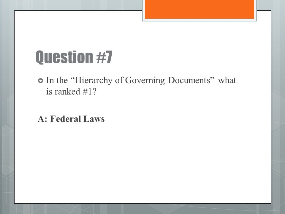 Question #7 In the Hierarchy of Governing Documents what is ranked #1 A: Federal Laws