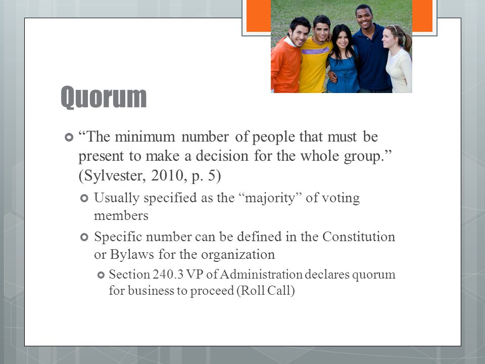 Quorum The minimum number of people that must be present to make a decision for the whole group. (Sylvester, 2010, p. 5)