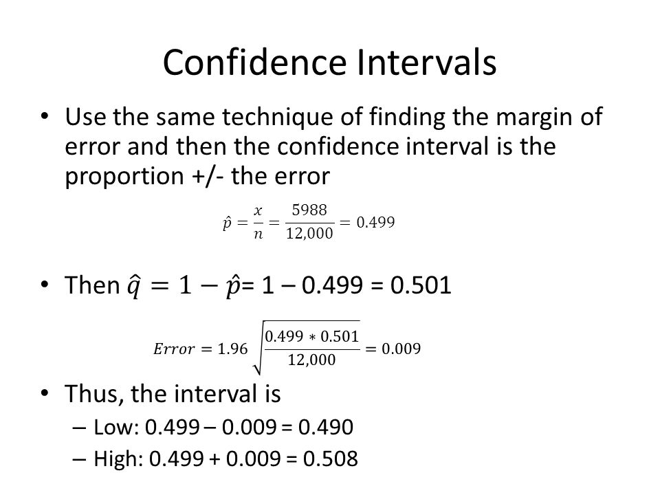 Confidence Intervals Use the same technique of finding the margin of error and then the confidence interval is the proportion +/- the error.