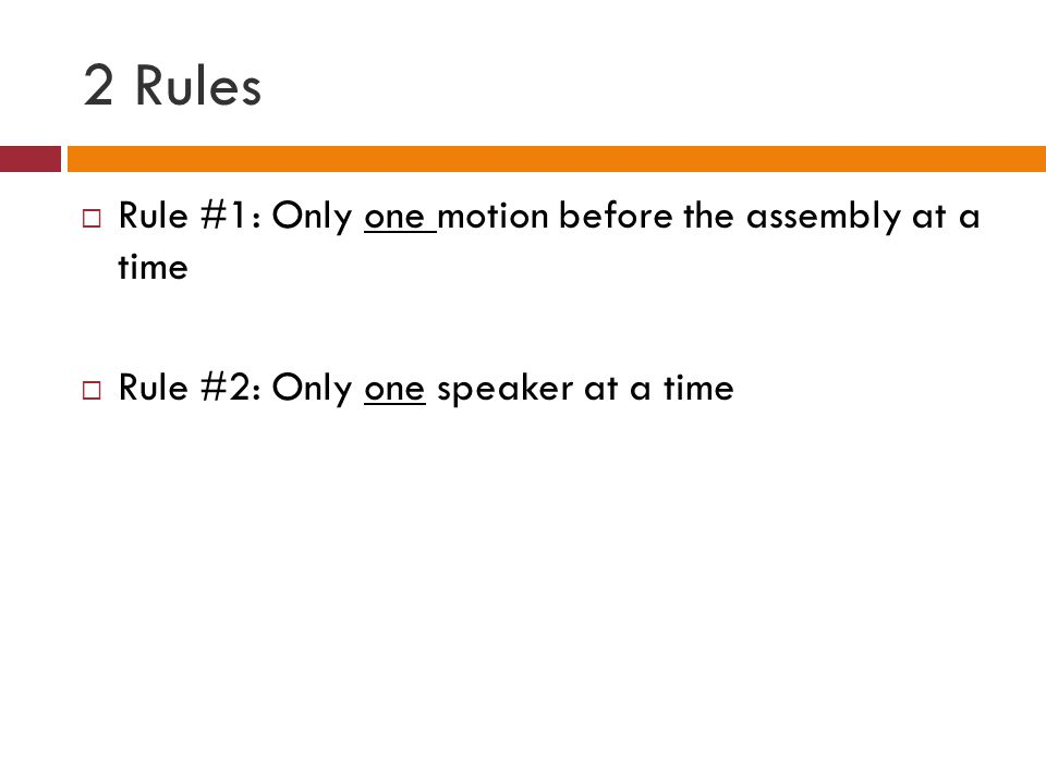 2 Rules Rule #1: Only one motion before the assembly at a time