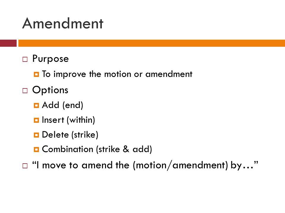 Amendment Purpose Options I move to amend the (motion/amendment) by…