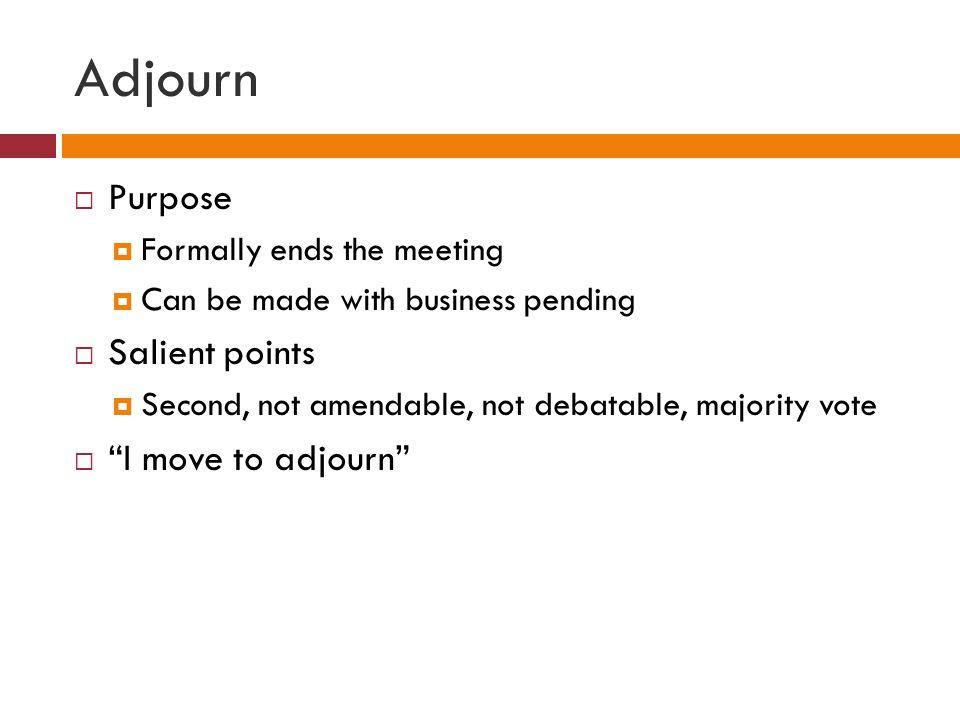 Adjourn Purpose Salient points I move to adjourn
