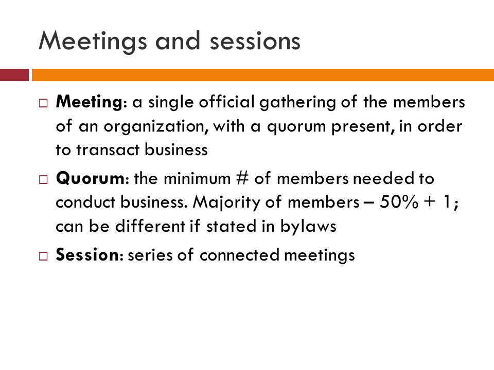 Meetings and sessions Meeting: a single official gathering of the members of an organization, with a quorum present, in order to transact business.