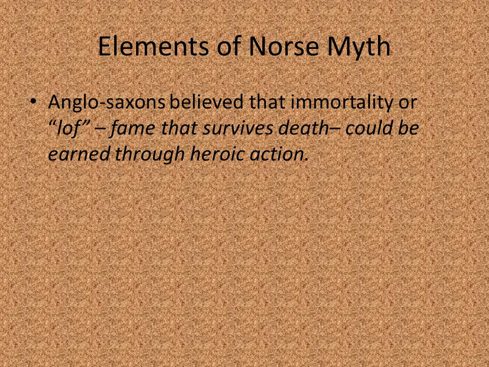 Elements of Norse Myth Anglo-saxons believed that immortality or lof – fame that survives death– could be earned through heroic action.