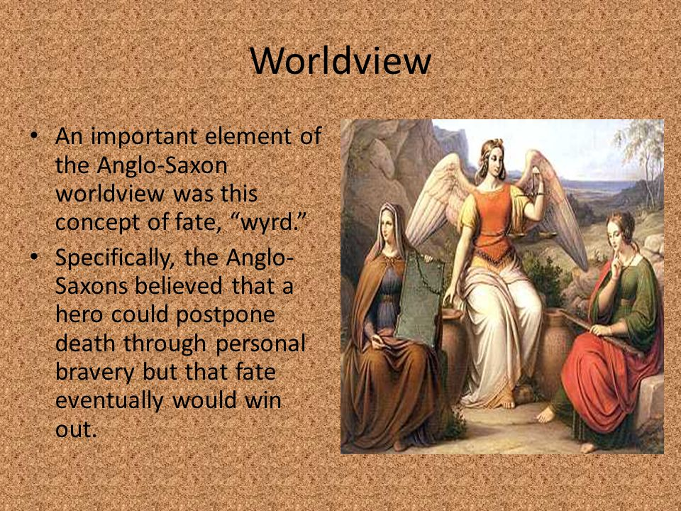 Worldview An important element of the Anglo-Saxon worldview was this concept of fate, wyrd.