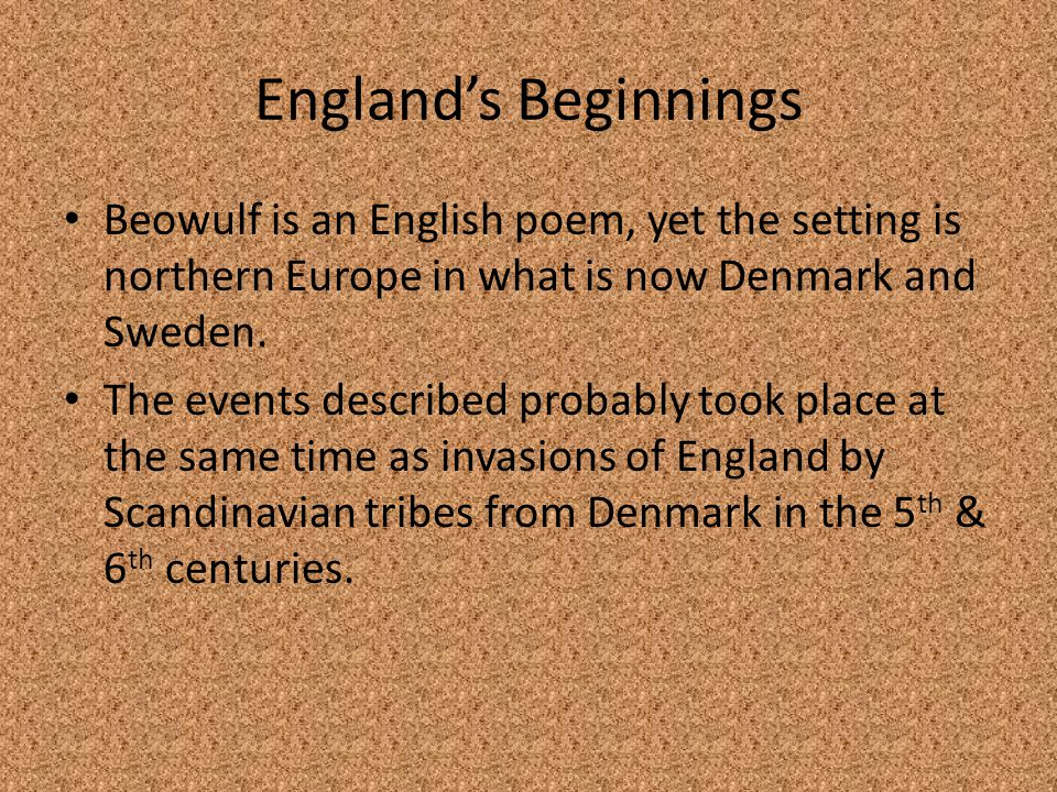 England's Beginnings Beowulf is an English poem, yet the setting is northern Europe in what is now Denmark and Sweden.