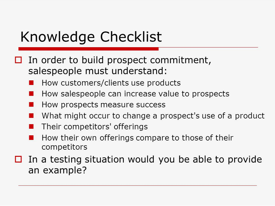 Knowledge Checklist In order to build prospect commitment, salespeople must understand: How customers/clients use products.