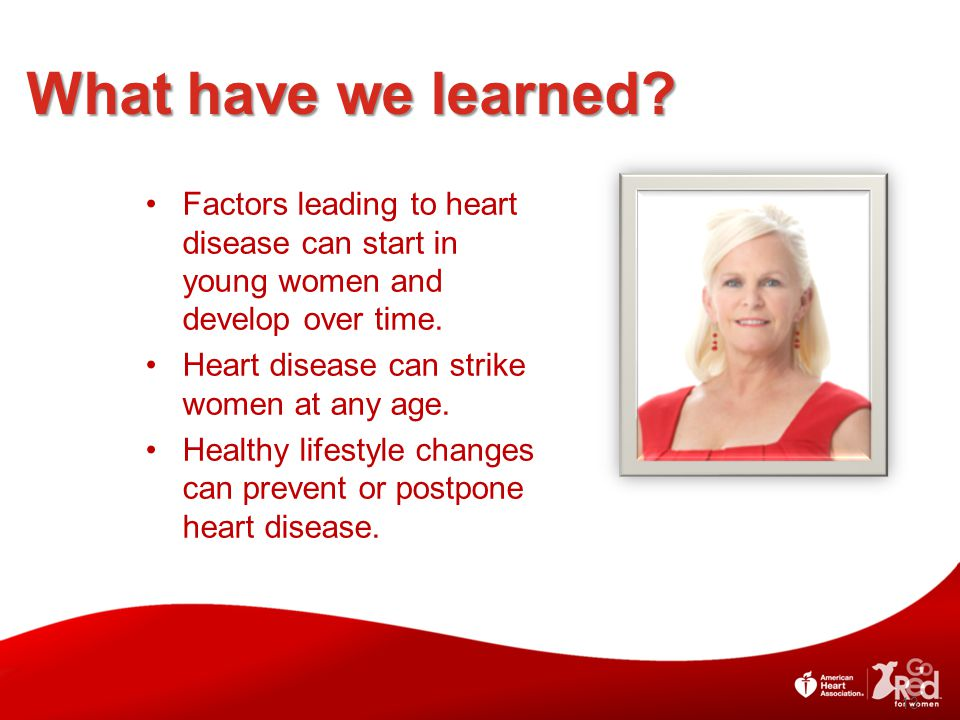 What have we learned Factors leading to heart disease can start in young women and develop over time.